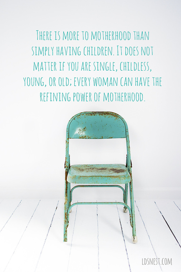 There is more to motherhood than simply having children. It does not matter if you are single, childless, young, or old; every woman can have the refining power of motherhood. Love this! LDSNEST.COM @ldsnest